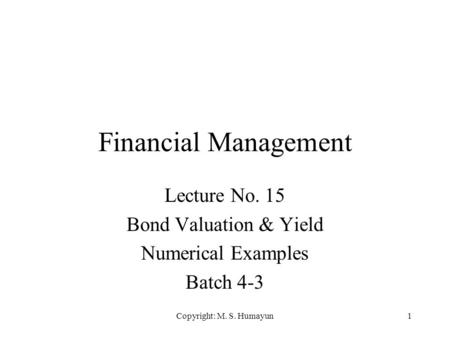 Copyright: M. S. Humayun1 Financial Management Lecture No. 15 Bond Valuation & Yield Numerical Examples Batch 4-3.
