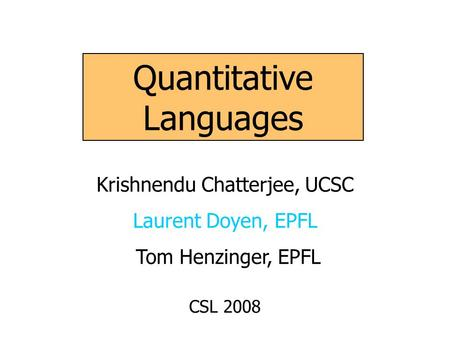 Quantitative Languages Krishnendu Chatterjee, UCSC Laurent Doyen, EPFL Tom Henzinger, EPFL CSL 2008.
