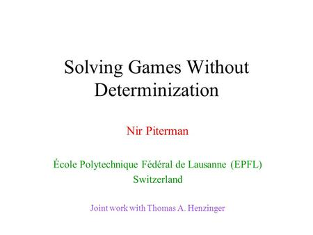 Solving Games Without Determinization Nir Piterman École Polytechnique Fédéral de Lausanne (EPFL) Switzerland Joint work with Thomas A. Henzinger.