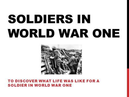 SOLDIERS IN WORLD WAR ONE TO DISCOVER WHAT LIFE WAS LIKE FOR A SOLDIER IN WORLD WAR ONE.