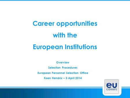 Career opportunities with the European Institutions Overview Selection Procedures European Personnel Selection Office Koen Hendrix – 3 April 2014.