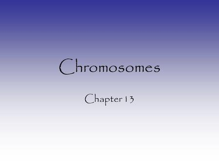 Chromosomes Chapter 13.