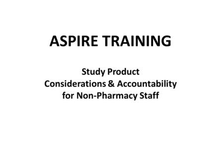 ASPIRE TRAINING Study Product Considerations & Accountability for Non-Pharmacy Staff.