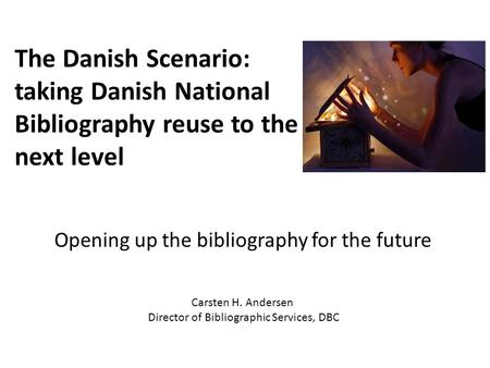 Opening up the bibliography for the future The Danish Scenario: taking Danish National Bibliography reuse to the next level Carsten H. Andersen Director.