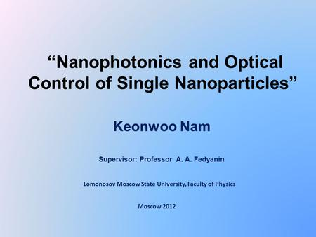 """Nanophotonics and Optical Control of Single Nanoparticles"" Keonwoo Nam Moscow 2012 Supervisor: Professor A. A. Fedyanin Lomonosov Moscow State University,"