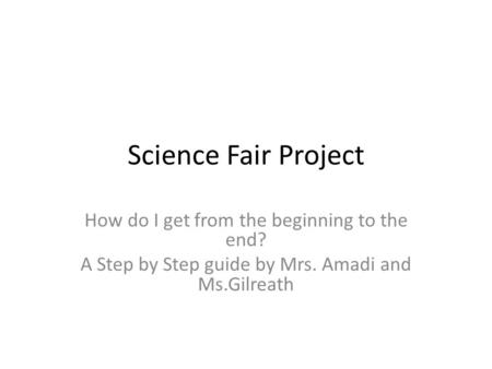 Science Fair Project How do I get from the beginning to the end? A Step by Step guide by Mrs. Amadi and Ms.Gilreath.