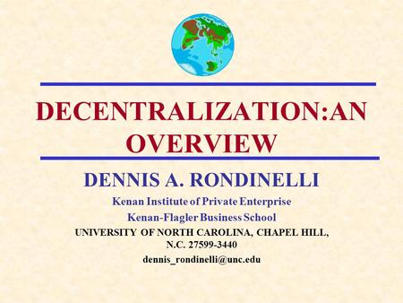 DECENTRALIZATION:AN OVERVIEW DENNIS A. RONDINELLI Kenan Institute of Private Enterprise Kenan-Flagler Business School UNIVERSITY OF NORTH CAROLINA, CHAPEL.