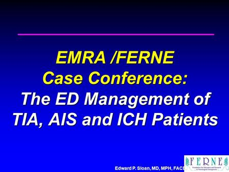 Edward P. Sloan, MD, MPH, FACEP EMRA /FERNE Case Conference: The ED Management of TIA, AIS and ICH Patients.