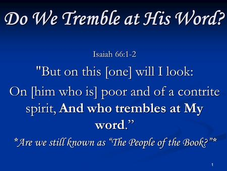 1 Do We Tremble at His Word? Isaiah 66:1-2 But on this [one] will I look: On [him who is] poor and of a contrite spirit, And who trembles at My word.""