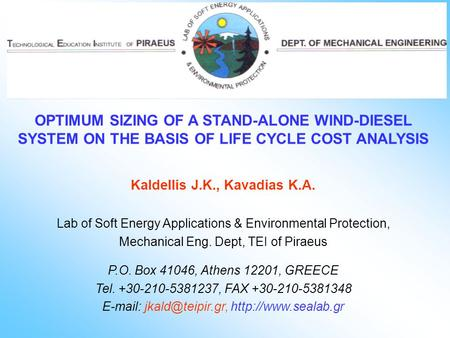 OPTIMUM SIZING OF A STAND-ALONE WIND-DIESEL SYSTEM ON THE BASIS OF LIFE CYCLE COST ANALYSIS Kaldellis J.K., Kavadias K.A. Lab of Soft Energy Applications.
