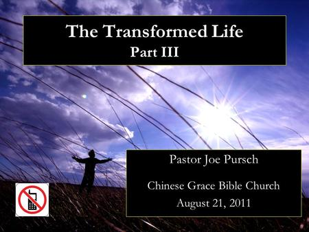 The Transformed Life Part III Pastor Joe Pursch Chinese Grace Bible Church August 21, 2011.