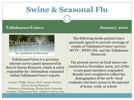 TallahasseeVoices January 2010 Swine & Seasonal Flu TallahasseeVoices is a pro bono internet survey panel sponsored by Kerr & Downs Research, which is.