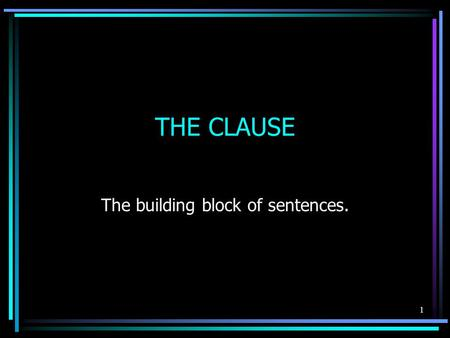 THE CLAUSE The building block of sentences. 1. What is a clause? A clause is a group of words that contains a subject and a verb. It may or may not be.