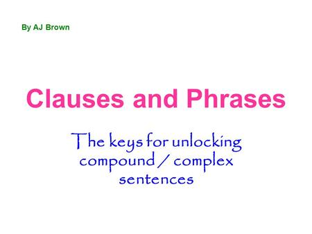 Clauses and Phrases The keys for unlocking compound / complex sentences By AJ Brown.
