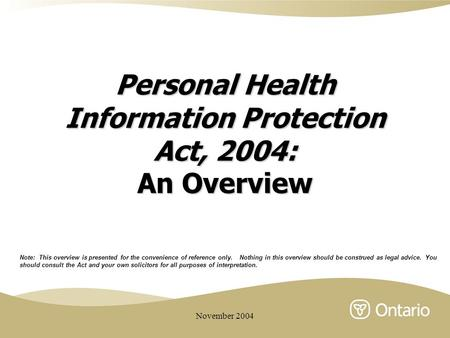 November 2004 Personal Health Information Protection Act, 2004: An Overview Note: This overview is presented for the convenience of reference only. Nothing.