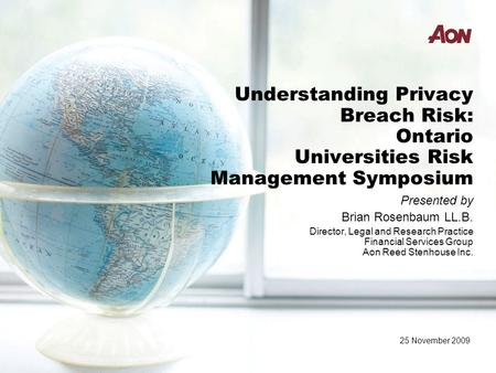 Understanding Privacy Breach Risk: Ontario Universities Risk Management Symposium Presented by Brian Rosenbaum LL.B. Director, Legal and Research Practice.