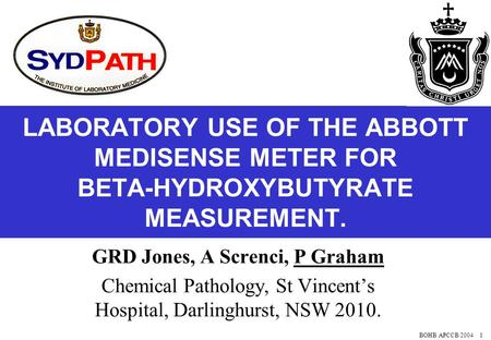 BOHB APCCB 2004 1 LABORATORY USE OF THE ABBOTT MEDISENSE METER FOR BETA-HYDROXYBUTYRATE MEASUREMENT. GRD Jones, A Screnci, P Graham Chemical Pathology,