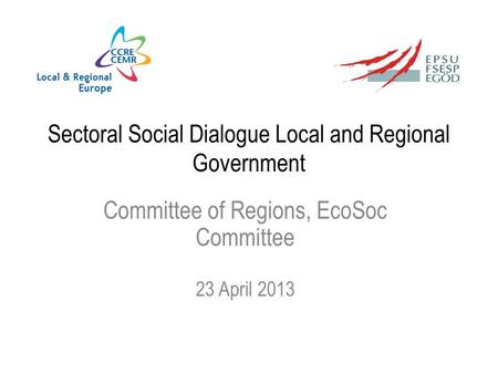 Sectoral Social Dialogue Local and Regional Government Committee of Regions, EcoSoc Committee 23 April 2013.