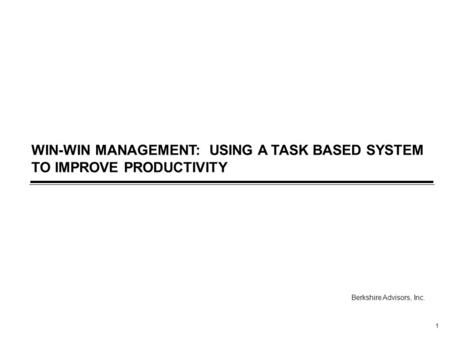 1 WIN-WIN MANAGEMENT: USING A TASK BASED SYSTEM TO IMPROVE PRODUCTIVITY Berkshire Advisors, Inc.