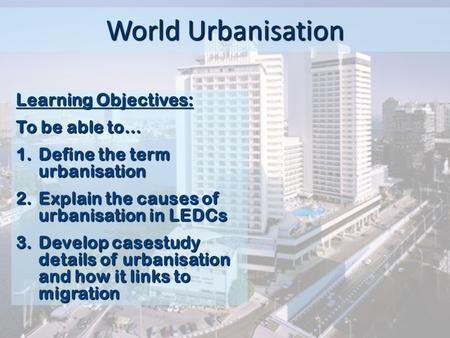 World Urbanisation Learning Objectives: To be able to…