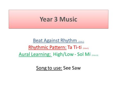 Year 3 Music Beat Against Rhythm (Slide 2) Rhythmic Pattern: Ta Ti-ti (Slide 9) Aural Learning: High/Low - Sol Mi (Slide 18) Song to use: See Saw.