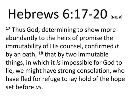 Hebrews 6:17-20 (NKJV) 17 Thus God, determining to show more abundantly to the heirs of promise the immutability of His counsel, confirmed it by an oath,