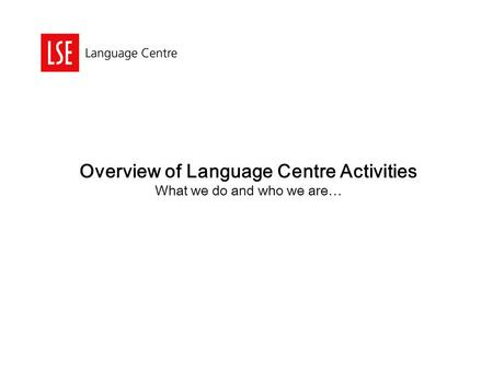 Overview of Language Centre Activities What we do and who we are…