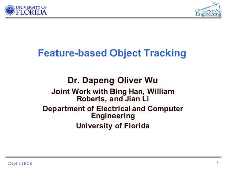 Dept. of ECE 1 Feature-based Object Tracking Dr. Dapeng Oliver Wu Joint Work with Bing Han, William Roberts, and Jian Li Department of Electrical and Computer.