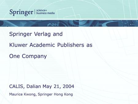 Springer Verlag and Kluwer Academic Publishers as One Company CALIS, Dalian May 21, 2004 Maurice Kwong, Springer Hong Kong.