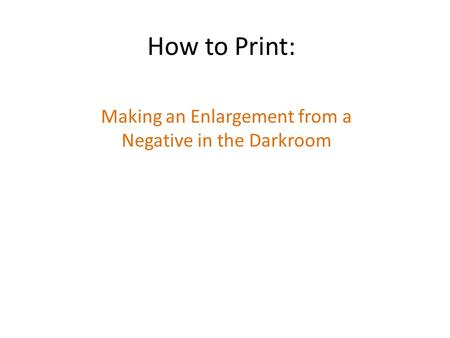 How to Print: Making an Enlargement from a Negative in the Darkroom.