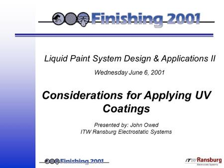 Liquid Paint System Design & Applications II Wednesday June 6, 2001 Considerations for Applying UV Coatings Presented by: John Owed ITW Ransburg Electrostatic.