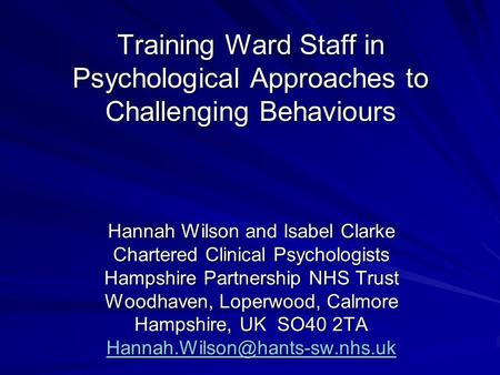 Training Ward Staff in Psychological Approaches to Challenging Behaviours Hannah Wilson and Isabel Clarke Chartered Clinical Psychologists Hampshire Partnership.