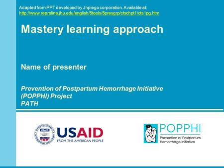 Mastery learning approach Name of presenter Prevention of Postpartum Hemorrhage Initiative (POPPHI) Project PATH Adapted from PPT developed by Jhpiego.