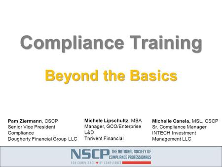 Compliance Training Beyond the Basics Michele Lipschultz, MBA Manager, GCO/Enterprise L&D Thrivent Financial Pam Ziermann, CSCP Senior Vice President Compliance.
