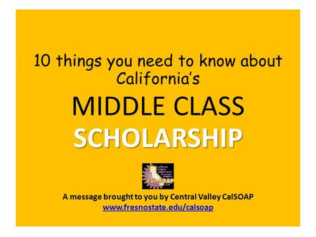10 things you need to know about California's SCHOLARSHIP MIDDLE CLASS SCHOLARSHIP A message brought to you by Central Valley CalSOAP www.fresnostate.edu/calsoap.