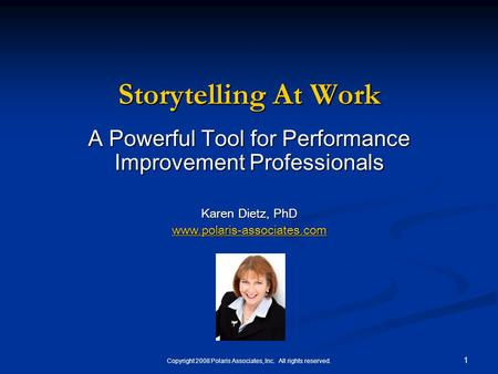 Copyright 2008 Polaris Associates, Inc. All rights reserved. 1 Storytelling At Work A Powerful Tool for Performance Improvement Professionals Karen Dietz,