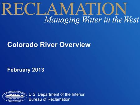 Colorado River Overview February 2013. Colorado River Overview Hydrology and Current Drought Management Objectives Law of the River Collaborative Efforts.