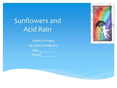 Sunflowers and Acid Rain Talent 21 Project By: Gavin Henderson Date _________ Period ________.
