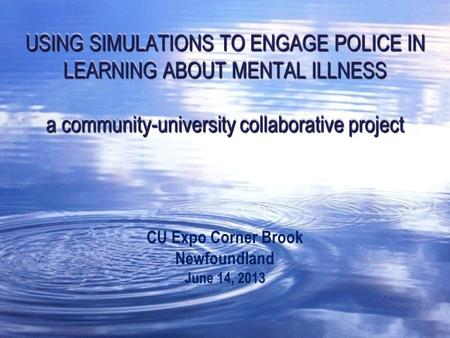 USING SIMULATIONS TO ENGAGE POLICE IN LEARNING ABOUT MENTAL ILLNESS a community-university collaborative project CU Expo Corner Brook Newfoundland June.
