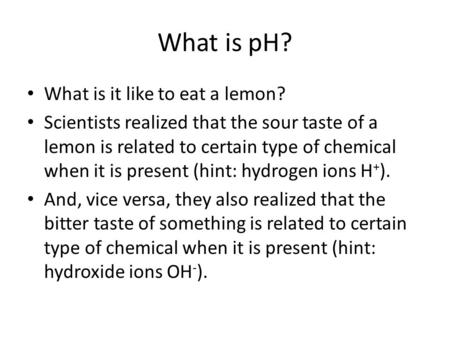 What is pH? What is it like to eat a lemon? Scientists realized that the sour taste of a lemon is related to certain type of chemical when it is present.