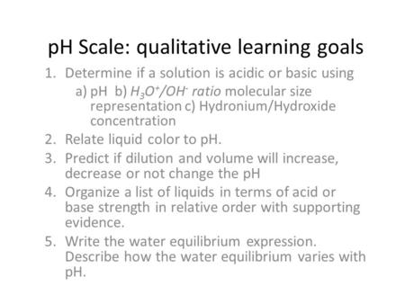 PH Scale: qualitative learning goals 1.Determine if a solution is acidic or basic using a)pH b) H 3 O + /OH - ratio molecular size representation c) Hydronium/Hydroxide.