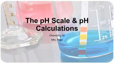 The pH Scale & pH Calculations Chemistry 10 Mrs. Page.
