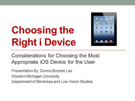 Choosing the Right i Device Considerations for Choosing the Most Appropriate iOS Device for the User Presentation By: Donna Brostek Lee Western Michigan.