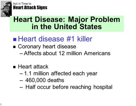 Act in Time to Heart Attack Signs 1 Heart Disease: Major Problem in the United States Heart disease #1 killer Coronary heart disease –Affects about 12.