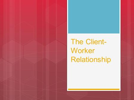 "The Client- Worker Relationship. RELATIONSHIP: the emotional interaction between people – the emotional bond.  ""Relationships never end, they just change."""