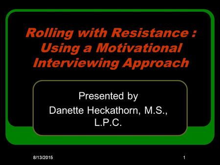 Rolling with Resistance : Using a Motivational Interviewing Approach Presented by Danette Heckathorn, M.S., L.P.C. 8/13/20151.