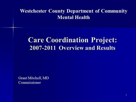 Care Coordination Project: 2007-2011 Overview and Results Grant Mitchell, MD Commissioner Westchester County Department of Community Mental Health 1.