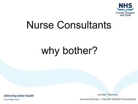 Nurse Consultants why bother? Derek T Barron Nurse Director – Mental Health Partnership.