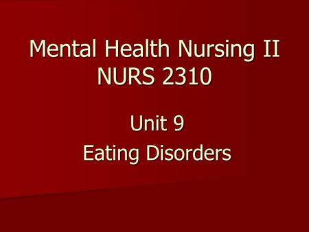 Mental Health Nursing II NURS 2310 Unit 9 Eating Disorders.