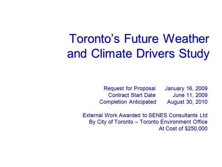 Toronto's Future Weather and Climate Drivers Study Request for Proposal January 16, 2009 Contract Start Date June 11, 2009 Completion Anticipated August.
